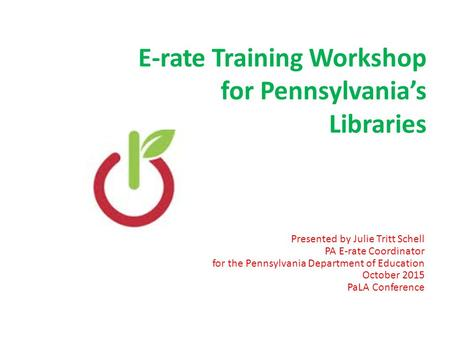 E-rate Training Workshop for Pennsylvania's Libraries Presented by Julie Tritt Schell PA E-rate Coordinator for the Pennsylvania Department of Education.