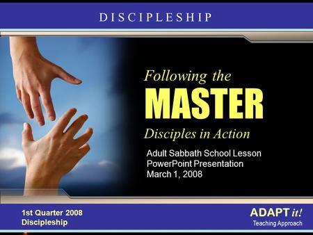 Discipleship in Action Adult Sabbath School Lesson PowerPoint Presentation March 1, 2008 ADAPT it! Teaching Approach 4th Quarter 2007, Refiner's Fire Following.