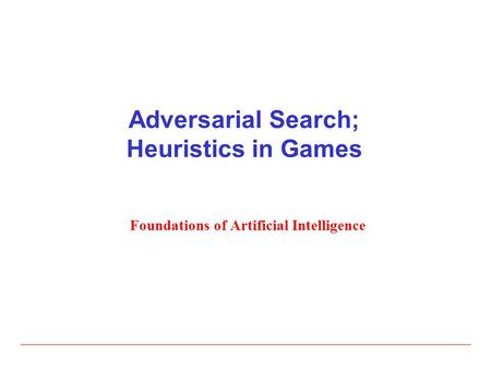 Adversarial Search; Heuristics in Games Foundations of Artificial Intelligence.