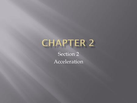 Section 2 Acceleration.  Students will learned about  Describing acceleration  Apply kinematic equations to calculate distance, time, or velocity under.