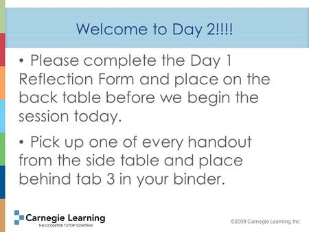 ©2009 Carnegie Learning, Inc. Welcome to Day 2!!!! Please complete the Day 1 Reflection Form and place on the back table before we begin the session today.