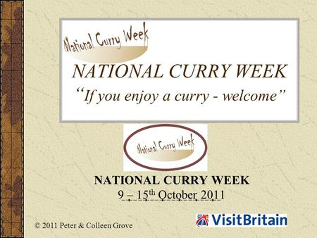 "NATIONAL CURRY WEEK "" If you enjoy a curry - welcome"" NATIONAL CURRY WEEK 9 – 15 th October 2011 © 2011 Peter & Colleen Grove."