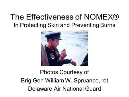 The Effectiveness of NOMEX® In Protecting Skin and Preventing Burns Photos Courtesy of Brig Gen William W. Spruance, ret Delaware Air National Guard.