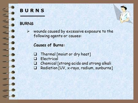 B U R N S  wounds caused by excessive exposure to the following agents or causes: Causes of Burns:  Thermal [moist or dry heat]  Electrical  Chemical.