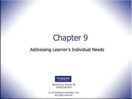 Becoming a Teacher, 8e Parkay/Stanford © 2010 Pearson Education, Inc. All rights reserved. Chapter 9 Addressing Learner ' s Individual Needs.