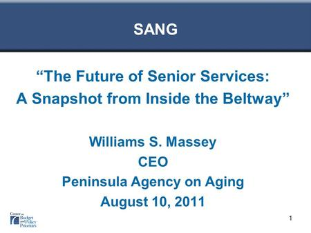 "SANG ""The Future of Senior Services: A Snapshot from Inside the Beltway"" Williams S. Massey CEO Peninsula Agency on Aging August 10, 2011 1."
