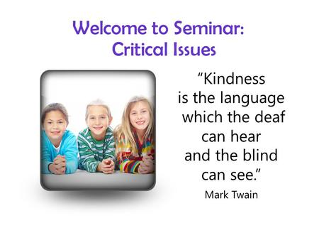 "Welcome to Seminar: Critical Issues ""Kindness is the language which the deaf can hear and the blind can see."" Mark Twain."