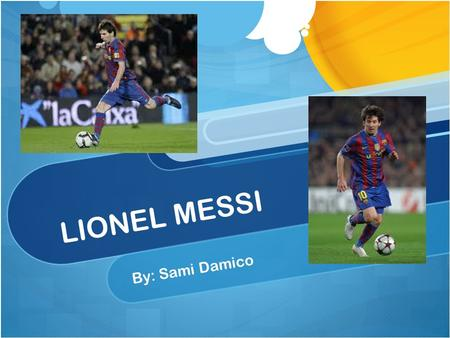 LIONEL MESSI By: Sami Damico. Biography Lionel Messi was born on June 24 th, 1987 Le gusta jugar al fútbol. Lionel Messi es talentoso. He started playing.