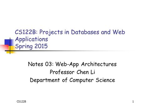1 CS122B: Projects in Databases and Web Applications Spring 2015 Notes 03: Web-App Architectures Professor Chen Li Department of Computer Science CS122B.