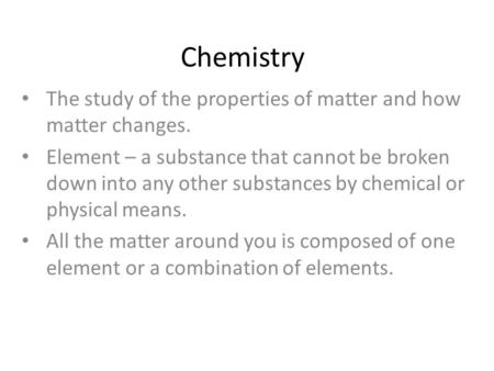 Chemistry The study of the properties of matter and how matter changes. Element – a substance that cannot be broken down into any other substances by.