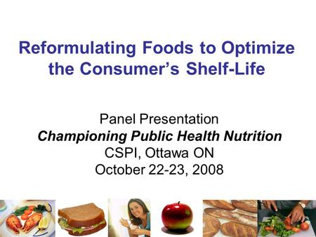 Reformulating Foods to Optimize the Consumer's Shelf-Life Panel Presentation Championing Public Health Nutrition CSPI, Ottawa ON October 22-23, 2008.