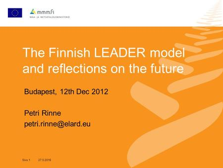 Sivu 1 27.5.2016 The Finnish LEADER model and reflections on the future Budapest, 12th Dec 2012 Petri Rinne