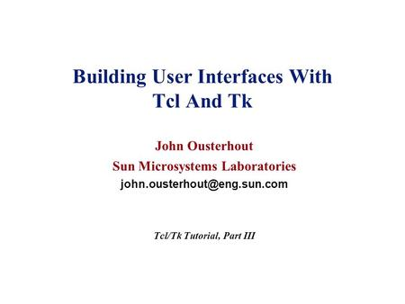 Building User Interfaces With Tcl And Tk John Ousterhout Sun Microsystems Laboratories Tcl/Tk Tutorial, Part III.