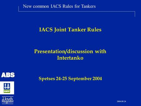 New common IACS Rules for Tankers 2004.09.24 IACS Joint Tanker Rules Presentation/discussion with Intertanko Spetses 24-25 September 2004.