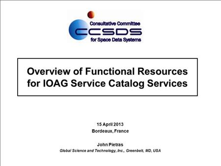 Overview of Functional Resources for IOAG Service Catalog Services 15 April 2013 Bordeaux, France John Pietras Global Science and Technology, Inc., Greenbelt,