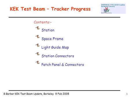 G.Barber KEK Test Beam Update, Berkeley 9 Feb 20051 KEK Test Beam – Tracker Progress Contents:- Station Space Frame Light Guide Map Station Connectors.