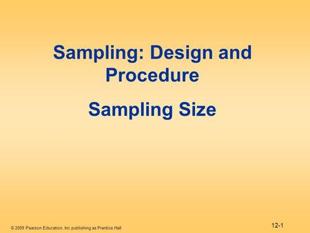 © 2009 Pearson Education, Inc publishing as Prentice Hall 12-1 Sampling: Design and Procedure Sampling Size.