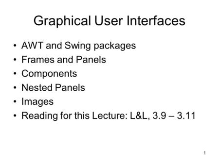 1 Graphical User Interfaces AWT and Swing packages Frames and Panels Components Nested Panels Images Reading for this Lecture: L&L, 3.9 – 3.11.