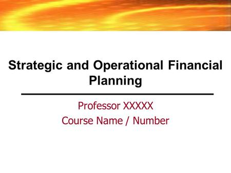 Strategic and Operational Financial Planning Professor XXXXX Course Name / Number.