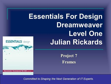 Committed to Shaping the Next Generation of IT Experts. Essentials For Design Dreamweaver Level One Julian Rickards Project 7 Frames.