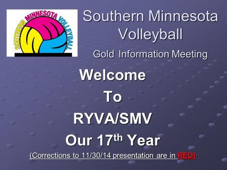 Southern Minnesota Volleyball Gold Information Meeting WelcomeToRYVA/SMV Our 17 th Year (Corrections to 11/30/14 presentation are in RED)