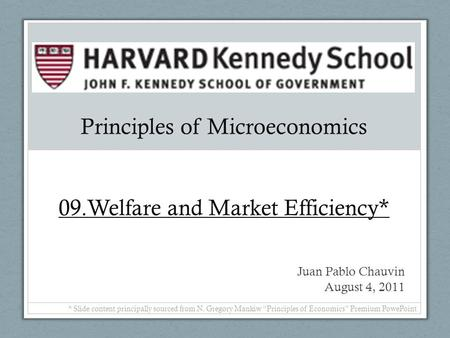 Principles of Microeconomics 09.Welfare and Market Efficiency* Juan Pablo Chauvin August 4, 2011 * Slide content principally sourced from N. Gregory Mankiw.