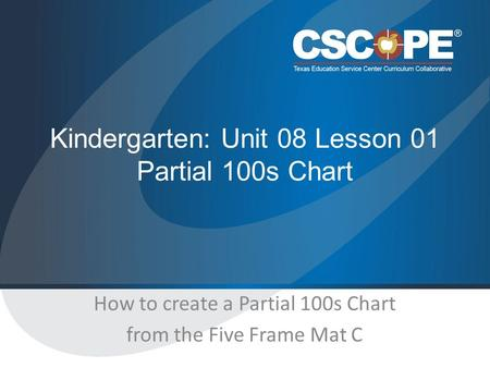 Kindergarten: Unit 08 Lesson 01 Partial 100s Chart How to create a Partial 100s Chart from the Five Frame Mat C.