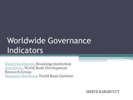 Worldwide Governance Indicators Daniel Kaufmann, Brookings Institution Aart Kraay, World Bank Development Research Group Massimo Mastruzzi, World Bank.