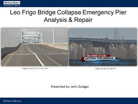Leo Frigo Bridge Collapse Emergency Pier Analysis & Repair Image Courtesy of: www.cnn.com Image Courtesy of: NBC 26 Presented by: John Zuleger.