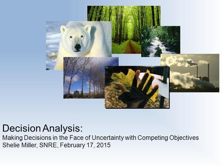 Decision Analysis: Making Decisions in the Face of Uncertainty with Competing Objectives Shelie Miller, SNRE, February 17, 2015.
