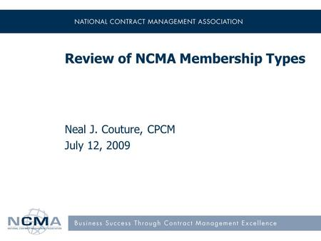 Review of NCMA Membership Types Neal J. Couture, CPCM July 12, 2009.