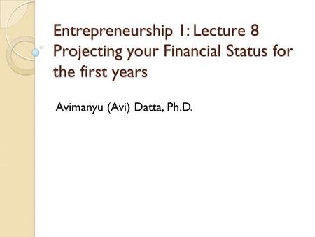 Entrepreneurship 1: Lecture 8 Projecting your Financial Status for the first years Avimanyu (Avi) Datta, Ph.D.