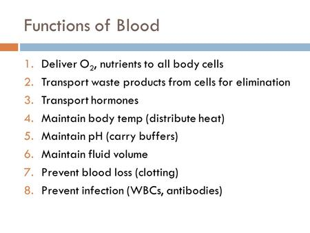 Functions of Blood 1.Deliver O 2, nutrients to all body cells 2.Transport waste products from cells for elimination 3.Transport hormones 4.Maintain body.