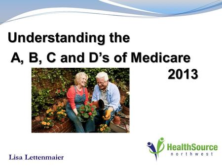 Understanding the A, B, C and D's of Medicare 2013 A, B, C and D's of Medicare 2013 Lisa Lettenmaier.