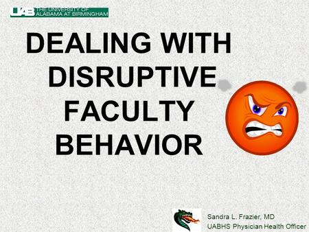 Sandra L. Frazier, MD UABHS Physician Health Officer DEALING WITH DISRUPTIVE FACULTY BEHAVIOR.