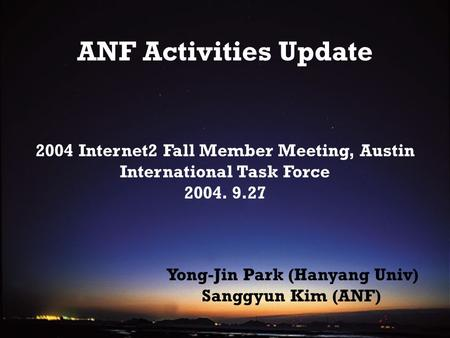 ANF Activities Update 2004 Internet2 Fall Member Meeting, Austin International Task Force 2004. 9.27 Yong-Jin Park (Hanyang Univ) Sanggyun Kim (ANF)