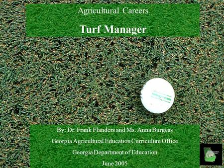 Agricultural Careers Turf Manager By: Dr. Frank Flanders and Ms. Anna Burgess Georgia Agricultural Education Curriculum Office Georgia Department of Education.