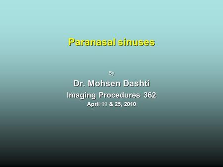 Paranasal sinuses By Dr. Mohsen Dashti Imaging Procedures 362 April 11 & 25, 2010.