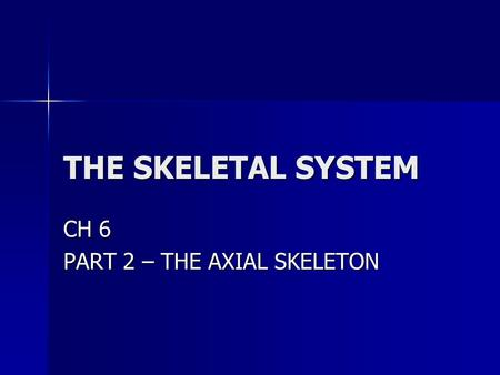 THE SKELETAL SYSTEM CH 6 PART 2 – THE AXIAL SKELETON.