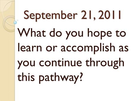 September 21, 2011 What do you hope to learn or accomplish as you continue through this pathway?