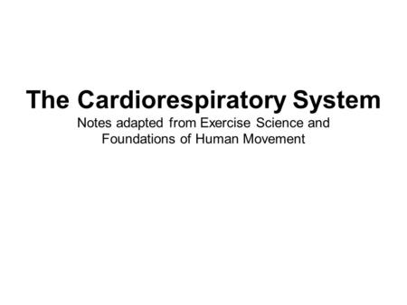 The Cardiorespiratory System Notes adapted from Exercise Science and Foundations of Human Movement.