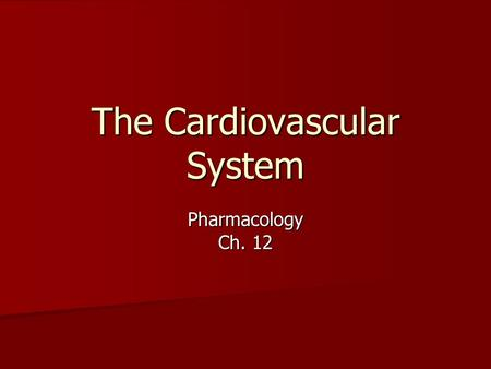 The Cardiovascular System Pharmacology Ch. 12 The Cardiovascular System Heart Heart –Pumps the blood through the blood vessels Blood Vessels Blood Vessels.