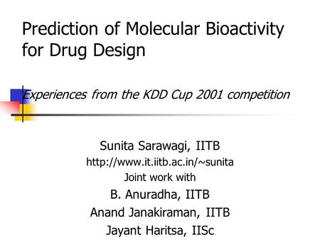 Prediction of Molecular Bioactivity for Drug Design Experiences from the KDD Cup 2001 competition Sunita Sarawagi, IITB