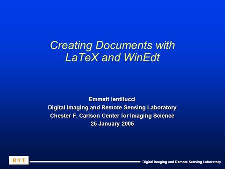 Digital Imaging and Remote Sensing Laboratory R.I.TR.I.TR.I.TR.I.T R.I.TR.I.TR.I.TR.I.T Creating Documents with LaTeX and WinEdt Emmett Ientilucci Digital.