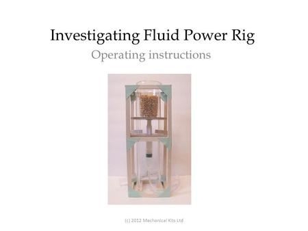 Investigating Fluid Power Rig Operating instructions (c) 2012 Mechanical Kits Ltd.