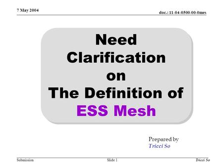 Doc.: 11-04-0500-00-0mes Submission 7 May 2004 Tricci SoSlide 1 Need Clarification on The Definition of ESS Mesh Prepared by Tricci So.