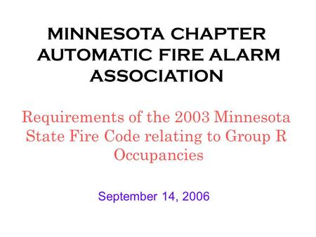 MINNESOTA CHAPTER AUTOMATIC FIRE ALARM ASSOCIATION Requirements of the 2003 Minnesota State Fire Code relating to Group R Occupancies September 14, 2006.