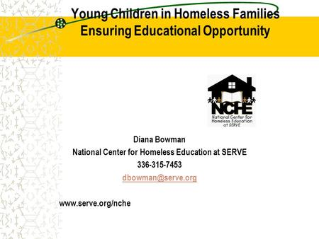 Young Children in Homeless Families Ensuring Educational Opportunity Diana Bowman National Center for Homeless Education at SERVE 336-315-7453