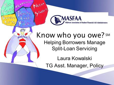 Know who you owe? SM Helping Borrowers Manage Split-Loan Servicing Laura Kowalski TG Asst. Manager, Policy.