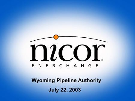 "Wyoming Pipeline Authority July 22, 2003. Nicor, Inc. $2 billion NYSE market cap Debt is rated ""AA"" by S&P Corp has several gas-related unregulated ventures."